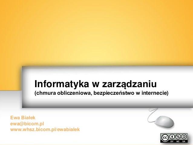 Informatyka w zarządzaniu (chmura obliczeniowa, bezpieczeństwo w internecie) Ewa Białek ewa@bicom.pl www.whsz.bicom.pl/ewa...