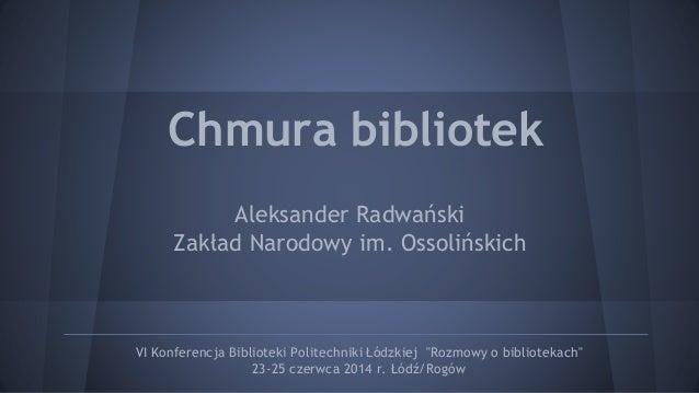 """Chmura bibliotek VI Konferencja Biblioteki Politechniki Łódzkiej """"Rozmowy o bibliotekach"""" 23-25 czerwca 2014 r. Łódź/Rogów..."""