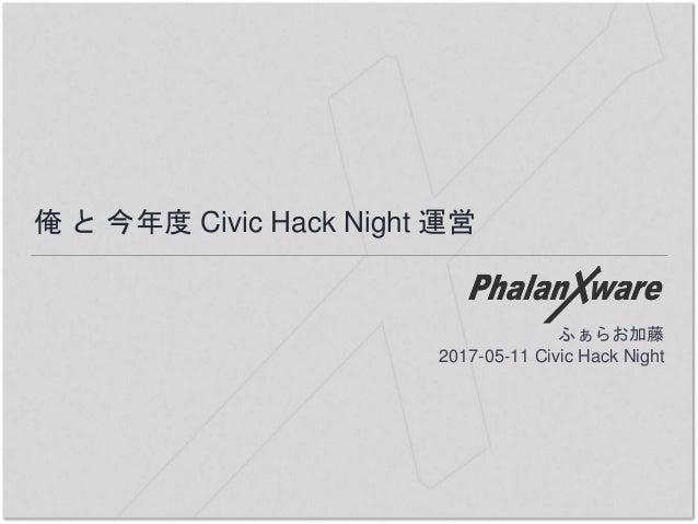俺 と 今年度 Civic Hack Night 運営 ふぁらお加藤 2017-05-11 Civic Hack Night