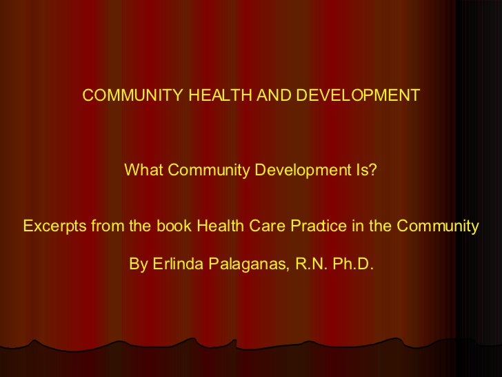 COMMUNITY HEALTH AND DEVELOPMENT What Community Development Is? Excerpts from the book Health Care Practice in the Communi...