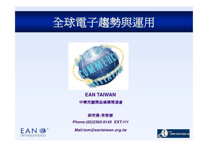 全球電子趨勢與運用            EAN TAIWAN     中華民國商品條碼策進會           研究員:李啟源  Phone:(02)2393-9145 EXT:111   Mail:tom@eantaiwan.org.tw