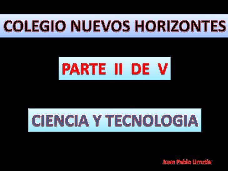 COLEGIO NUEVOS HORIZONTES<br />PARTE  II  DE  V<br />CIENCIA Y TECNOLOGIA<br />Juan Pablo Urrutia<br />
