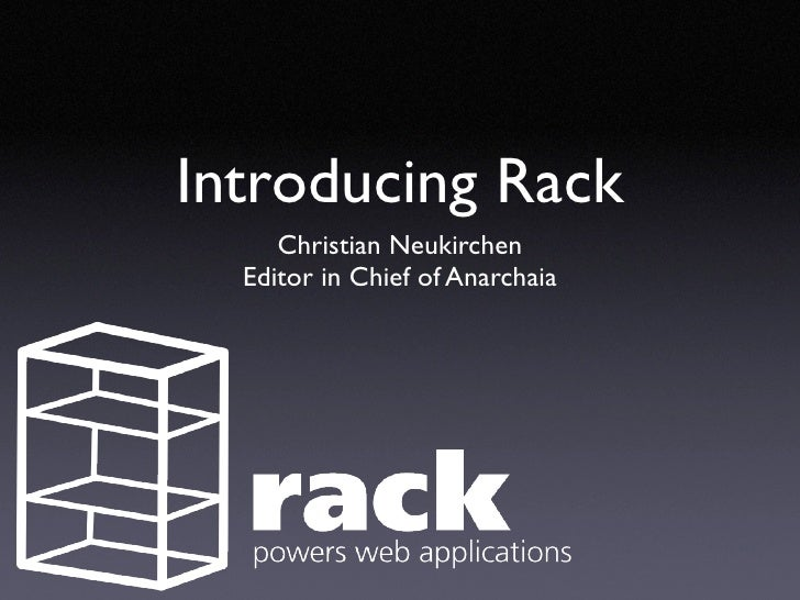 Introducing Rack      Christian Neukirchen   Editor in Chief of Anarchaia