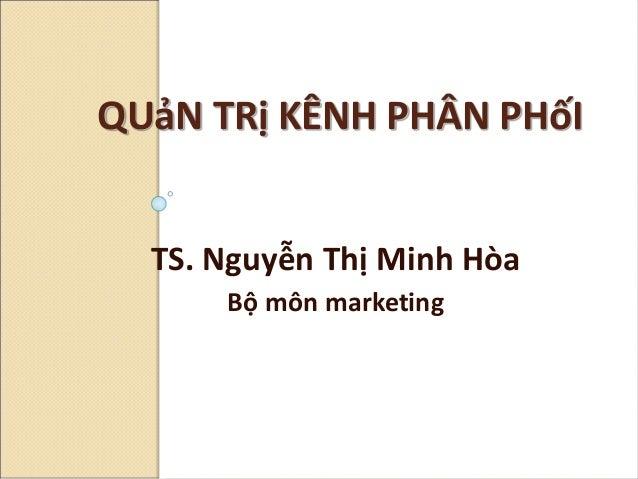 TS. Nguyễn Thị Minh Hòa Bộ môn marketing QUảN TRị KÊNH PHÂN PHốI
