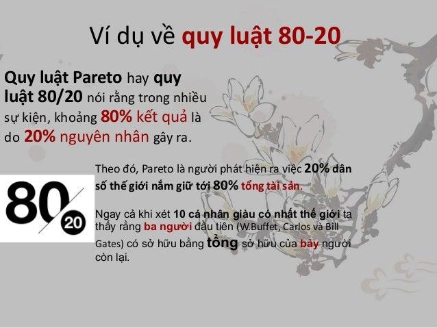 Ví dụ về quy luật 80-20 Quy luật Pareto hay quy luật 80/20 nói rằng trong nhiều sự kiện, khoảng 80% kết quả là do 20% nguy...