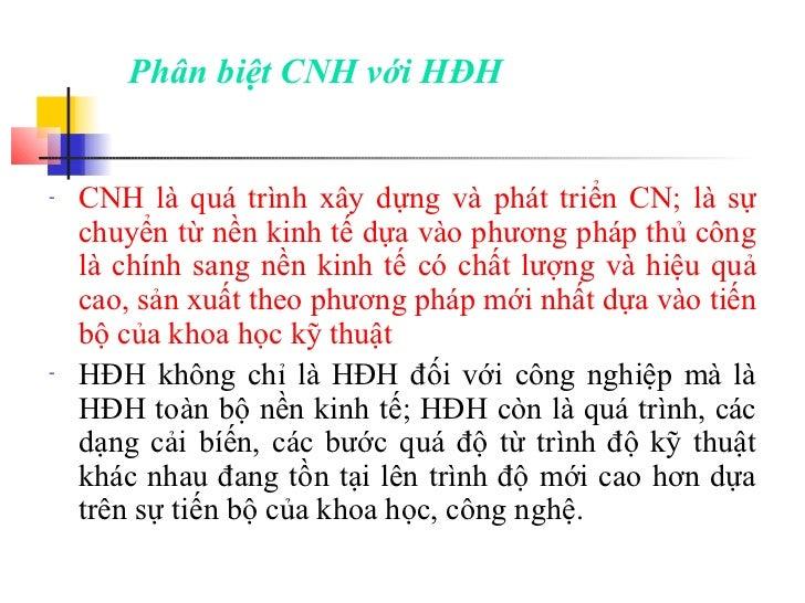 Phân biệt CNH với HĐH-   CNH là quá trình xây dựng và phát triển CN; là sự    chuyển từ nền kinh tế dựa vào phương pháp th...