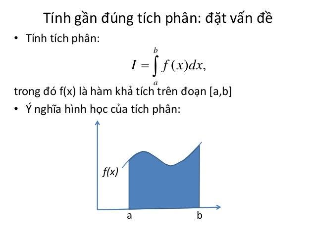 Tính gần đúng tích phân: đặt vấn đề • Tính tích phân: b  I   f ( x )dx, a  trong đó f(x) là hàm khả tích trên đoạn [a,b]...