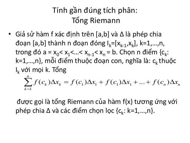 Tính gần đúng tích phân: Tổng Riemann • Giả sử hàm f xác định trên [a,b] và Δ là phép chia đoạn [a,b] thành n đoạn đóng Ik...