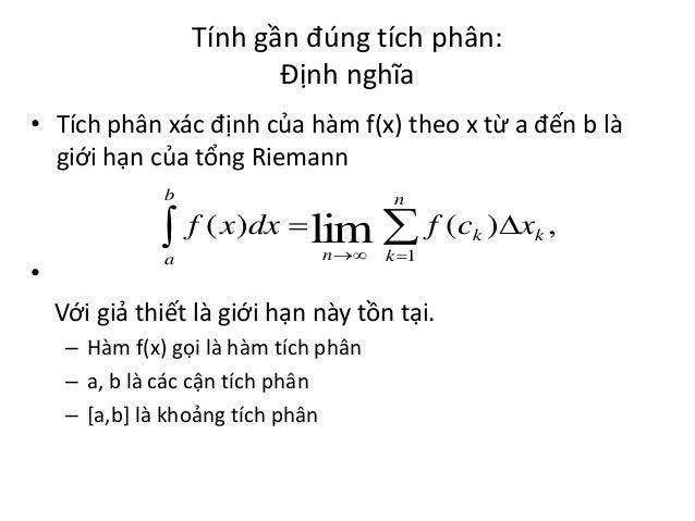 Tính gần đúng tích phân: Định nghĩa • Tích phân xác định của hàm f(x) theo x từ a đến b là giới hạn của tổng Riemann b  n ...