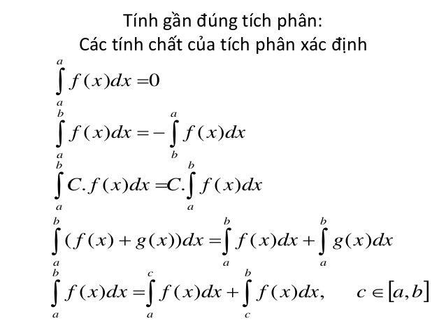 Tính gần đúng tích phân: Các tính chất của tích phân xác định a   f ( x )dx 0 a b  a  a b  b   f ( x)dx    f ( x)dx ...