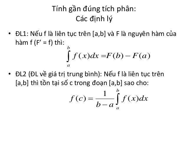 Tính gần đúng tích phân: Các định lý • ĐL1: Nếu f là liên tục trên [a,b] và F là nguyên hàm của hàm f (F' = f) thì: b   f...