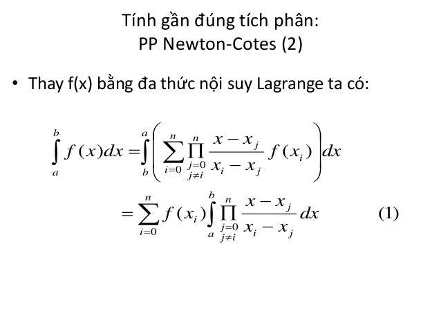 Tính gần đúng tích phân: PP Newton-Cotes (2) • Thay f(x) bằng đa thức nội suy Lagrange ta có: b   a   n n xx  j f ( x ...