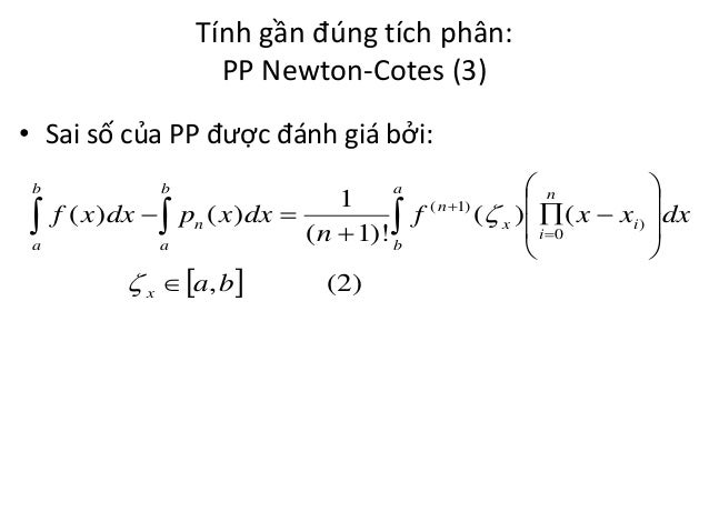 Tính gần đúng tích phân: PP Newton-Cotes (3) • Sai số của PP được đánh giá bởi: b   a  a  n  1 f ( x )dx   pn ( x )dx...