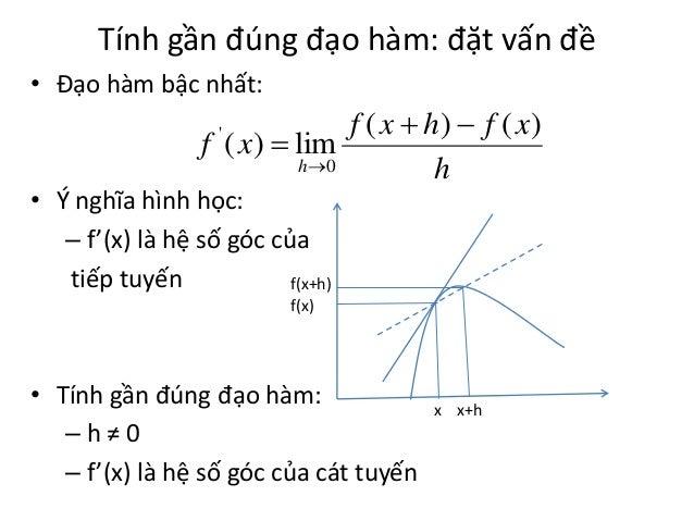 Tính gần đúng đạo hàm: đặt vấn đề • Đạo hàm bậc nhất:  f ( x  h)  f ( x) f ( x )  lim h0 h '  • Ý nghĩa hình học: – f'...
