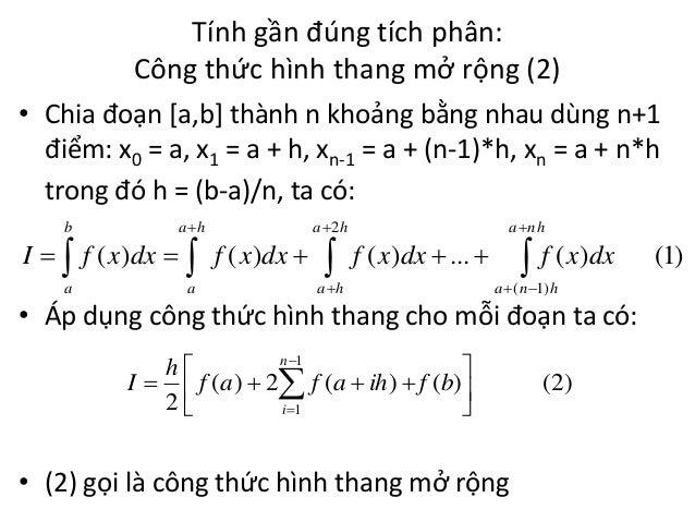 Tính gần đúng tích phân: Công thức hình thang mở rộng (2) • Chia đoạn [a,b] thành n khoảng bằng nhau dùng n+1 điểm: x0 = a...