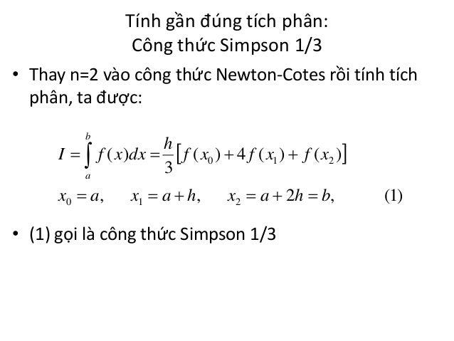 Tính gần đúng tích phân: Công thức Simpson 1/3 • Thay n=2 vào công thức Newton-Cotes rồi tính tích phân, ta được: b  I  ...