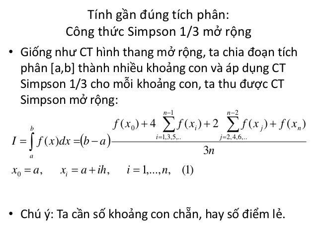 Tính gần đúng tích phân: Công thức Simpson 1/3 mở rộng • Giống như CT hình thang mở rộng, ta chia đoạn tích phân [a,b] thà...