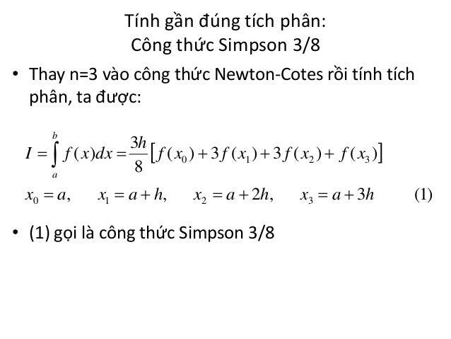 Tính gần đúng tích phân: Công thức Simpson 3/8 • Thay n=3 vào công thức Newton-Cotes rồi tính tích phân, ta được: b  I  ...
