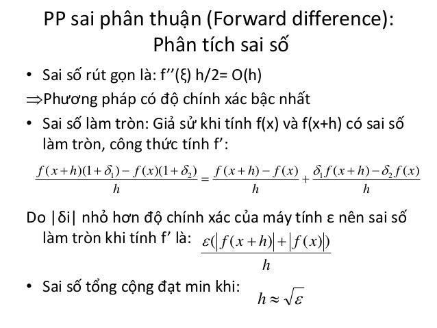 PP sai phân thuận (Forward difference): Phân tích sai số • Sai số rút gọn là: f''(ξ) h/2= O(h) Phương pháp có độ chính xá...