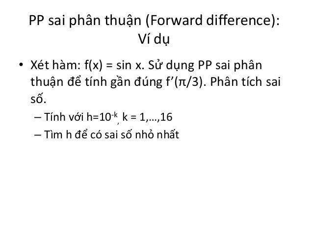 PP sai phân thuận (Forward difference): Ví dụ • Xét hàm: f(x) = sin x. Sử dụng PP sai phân thuận để tính gần đúng f'(π/3)....