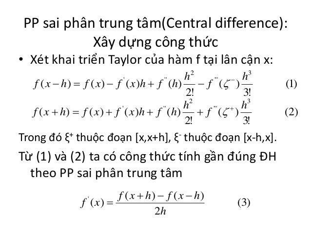 PP sai phân trung tâm(Central difference): Xây dựng công thức • Xét khai triển Taylor của hàm f tại lân cận x: h2 h3 f ( x...