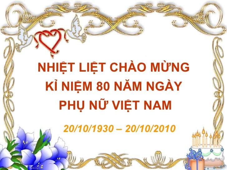 NHIỆT LIỆT CHÀO MỪNG KỈ NIỆM 80 NĂM NGÀY   PHỤ NỮ VIỆT NAM   20/10/1930 – 20/10/2010