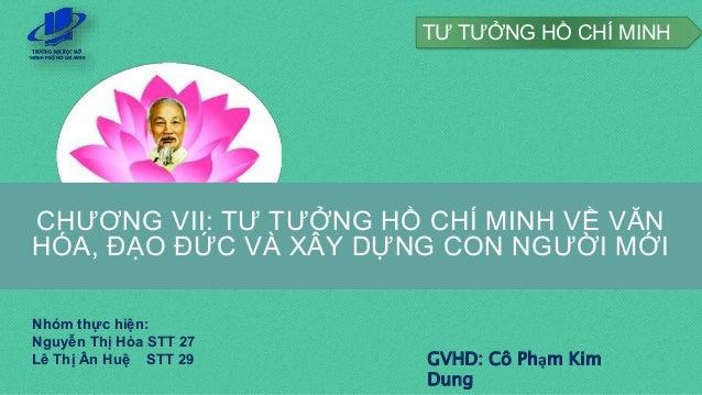 CHƯƠNG VII: TƯ TƯỞNG HỒ CHÍ MINH VỀ VĂN HÓA, ĐẠO ĐỨC VÀ XÂY DỰNG CON NGƯỜI MỚI GVHD: Cô Phạm Kim Dung Nhóm thực hiện: Nguy...