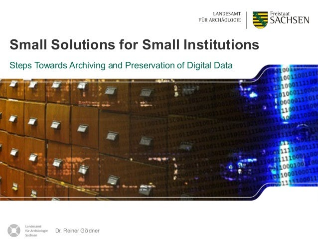 Dr. Reiner Göldner 1 Small Solutions for Small Institutions Steps Towards Archiving and Preservation of Digital Data Dr. R...