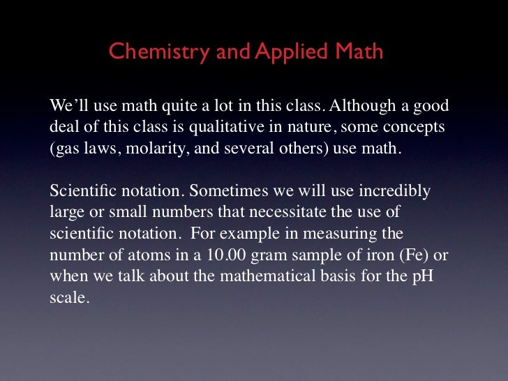 Chemistry and Applied MathWe'll use math quite a lot in this class. Although a gooddeal of this class is qualitative in na...