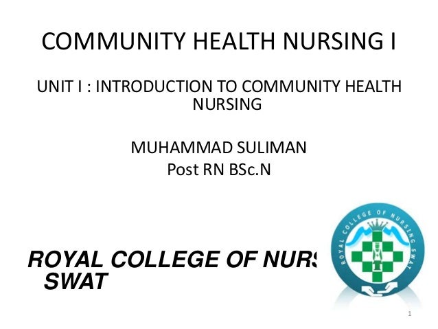 COMMUNITY HEALTH NURSING I UNIT I : INTRODUCTION TO COMMUNITY HEALTH NURSING MUHAMMAD SULIMAN Post RN BSc.N ROYAL COLLEGE ...