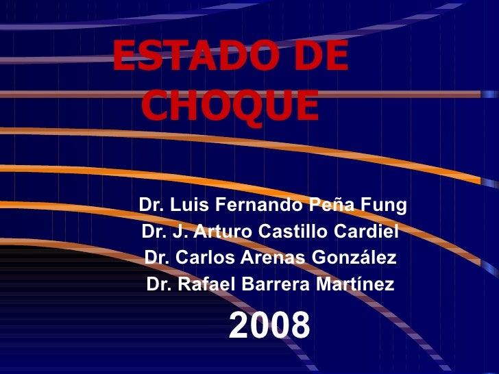 ESTADO DE CHOQUE Dr. Luis Fernando Peña Fung Dr. J. Arturo Castillo Cardiel Dr. Carlos Arenas González Dr. Rafael Barrera ...