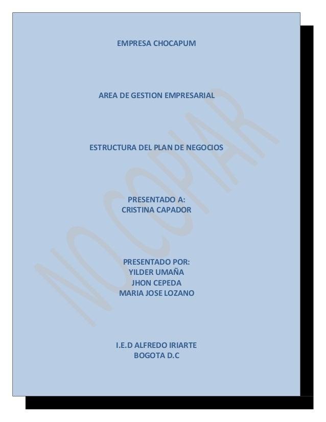 EMPRESA CHOCAPUM  AREA DE GESTION EMPRESARIAL  ESTRUCTURA DEL PLAN DE NEGOCIOS  PRESENTADO A: CRISTINA CAPADOR  PRESENTADO...