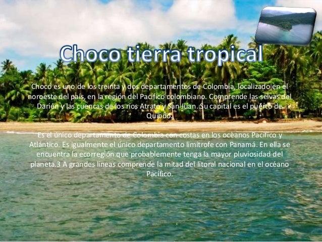 Chocó es uno de los treinta y dos departamentos de Colombia, localizado en elnoroeste del país, en la región del Pacífico ...