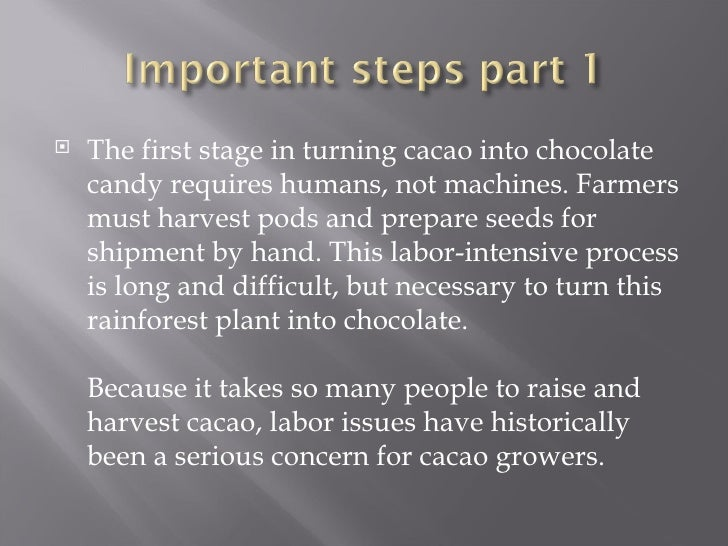 <ul><li>The first stage in turning cacao into chocolate candy requires humans, not machines. Farmers must harvest pods and...