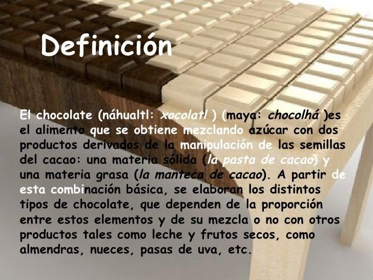 Definición El chocolate (náhualtl:  xocolatl  ) ( maya:  chocolhá  )es el alimento  que se obtiene mezclando  azúcar con d...