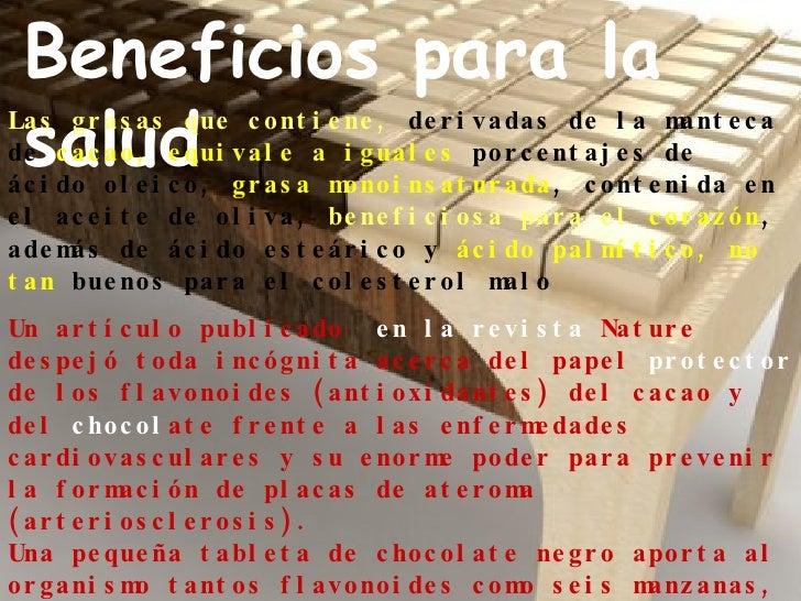 Beneficios para la salud Las grasas que contiene,  derivadas de la manteca de  cacao, equivale a   iguales  porcentajes de...