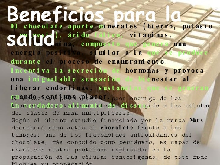 El chocolate aporte m inerales (hierro, potasio y  magnesio), ácido fálico,  vitaminas, feniletilamina,  compuesto que gen...