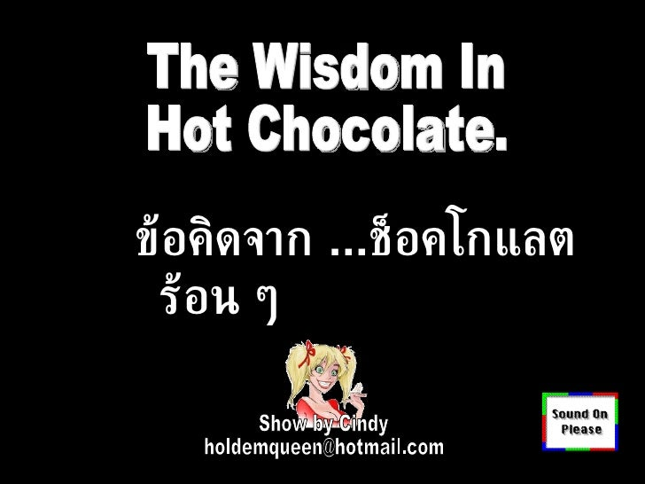 Show by Cindy [email_address] The Wisdom In Hot Chocolate. ข้อคิดจาก  ... ช็อคโกแลต ร้อน ๆ