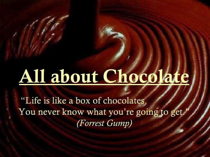 """All about Chocolate """" Life is like a box of chocolates.  You never know what you're going to get.""""  (Forrest Gump)"""