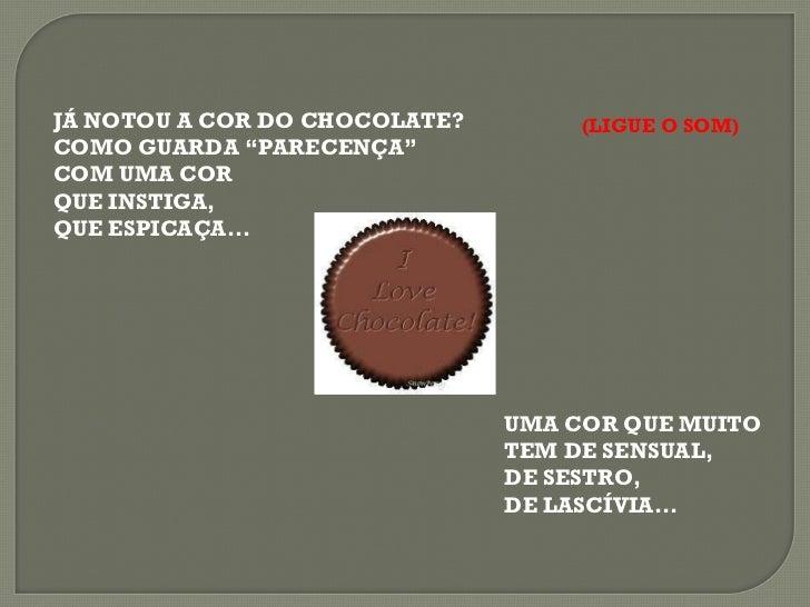 """JÁ NOTOU A COR DO CHOCOLATE? COMO GUARDA """"PARECENÇA"""" COM UMA COR  QUE INSTIGA, QUE ESPICAÇA... UMA COR QUE MUITO TEM DE SE..."""