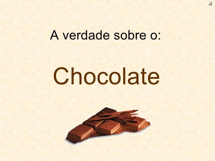 A verdade sobre o:  Chocolate ﻙ