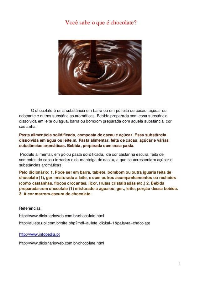 Você sabe o que é chocolate?       O chocolate é uma substância em barra ou em pó feita de cacau, açúcar ouadoçante e outr...