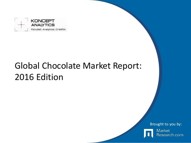 Global Chocolate Market Report: 2016 Edition Brought to you by: