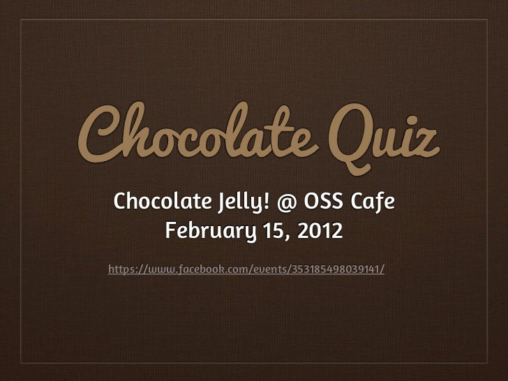 Chocolate Quiz Chocolate Jelly! @ OSS Cafe     February 15, 2012 https://www.facebook.com/events/353185498039141/