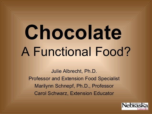 Chocolate A Functional Food? Julie Albrecht, Ph.D. Professor and Extension Food Specialist Marilynn Schnepf, Ph.D., Profes...