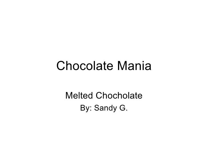 Chocolate Mania Melted Chocholate By: Sandy G.