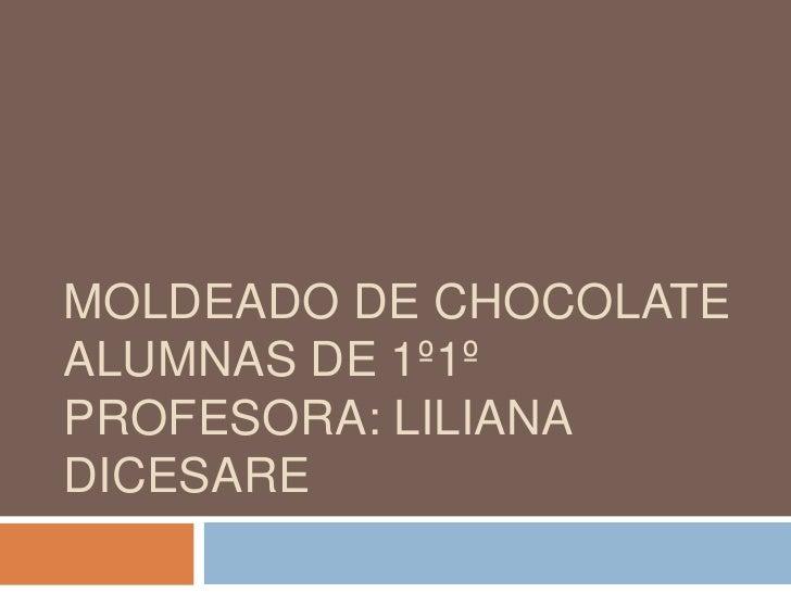 MOLDEADO DE CHOCOLATEALUMNAS DE 1º1ºPROFESORA: LILIANADICESARE