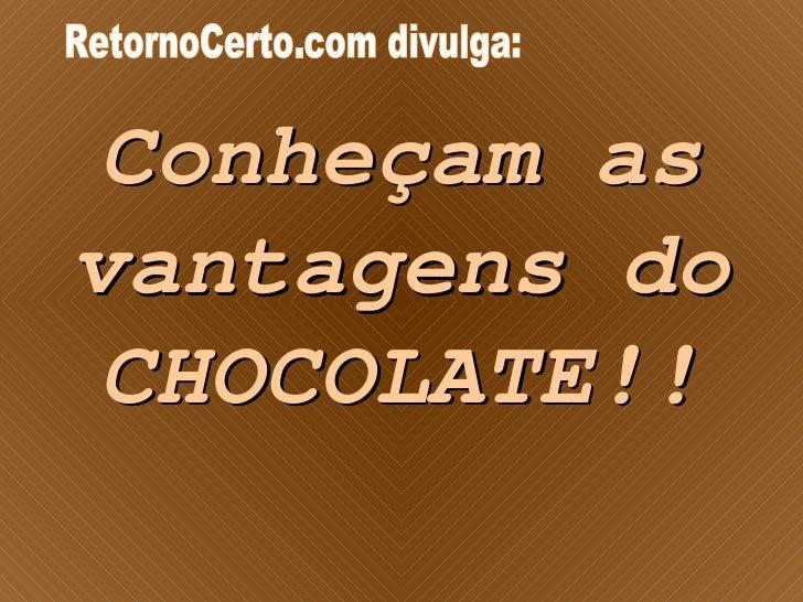 Conheçam as vantagens do CHOCOLATE!! RetornoCerto.com divulga: