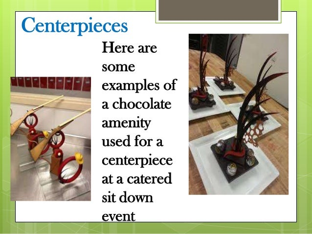 Centerpieces Here are some examples of a chocolate amenity used for a centerpiece at a catered sit down event