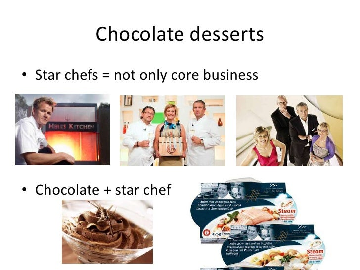 Chocolate desserts<br />Star chefs = notonlycore business<br />Chocolate + star chef<br />
